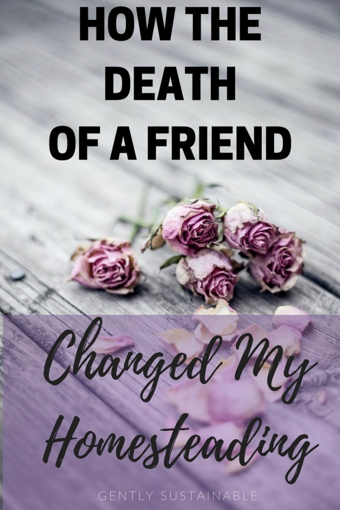 How the Death of a Friend Changed My Homesteading