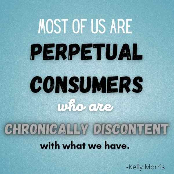 most of us are perpetual consumers who are chronically discontent with what we have